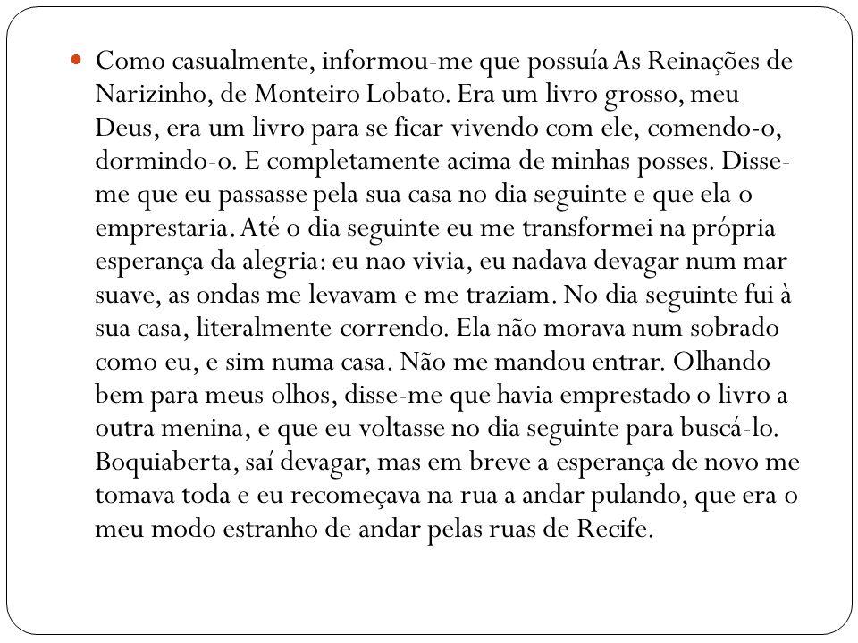 Como casualmente, informou-me que possuía As Reinações de Narizinho, de Monteiro Lobato. Era um livro grosso, meu Deus, era um livro para se ficar viv