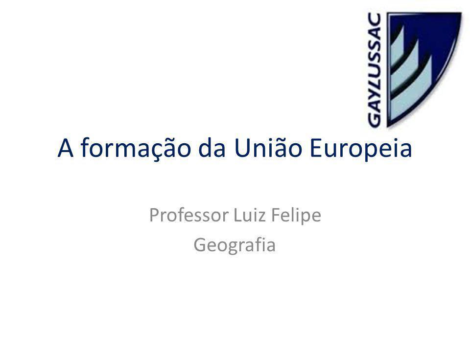 A formação da União Europeia Professor Luiz Felipe Geografia