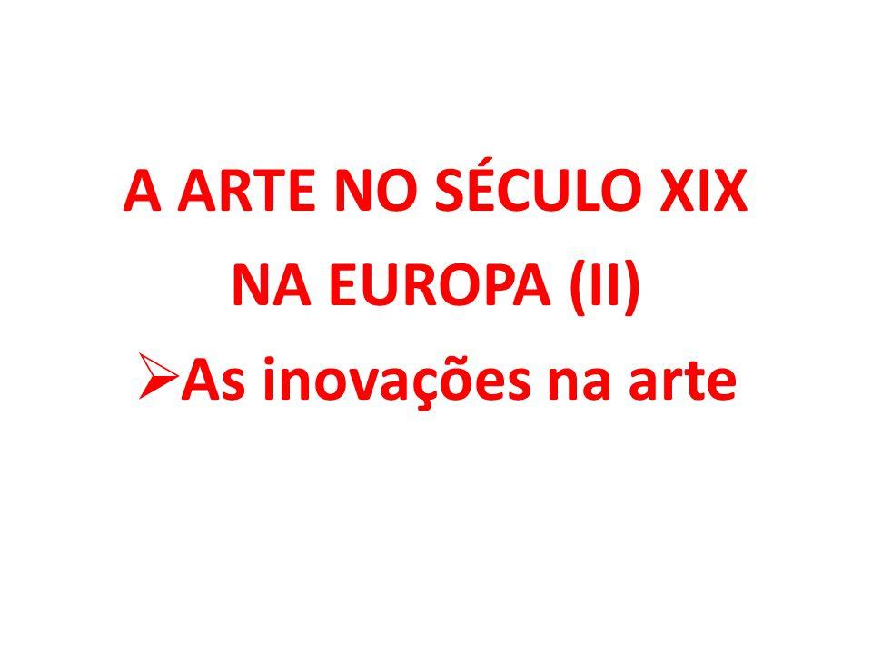 A ARTE NO SÉCULO XIX NA EUROPA (II)  As inovações na arte