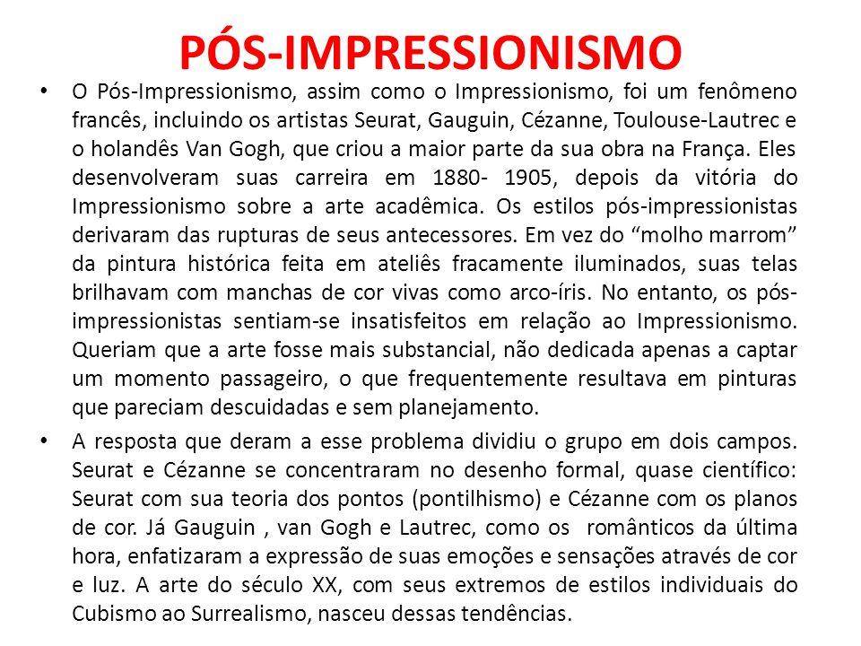 PÓS-IMPRESSIONISMO O Pós-Impressionismo, assim como o Impressionismo, foi um fenômeno francês, incluindo os artistas Seurat, Gauguin, Cézanne, Toulous