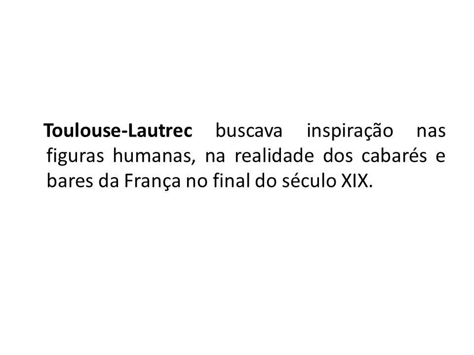 Toulouse-Lautrec buscava inspiração nas figuras humanas, na realidade dos cabarés e bares da França no final do século XIX.