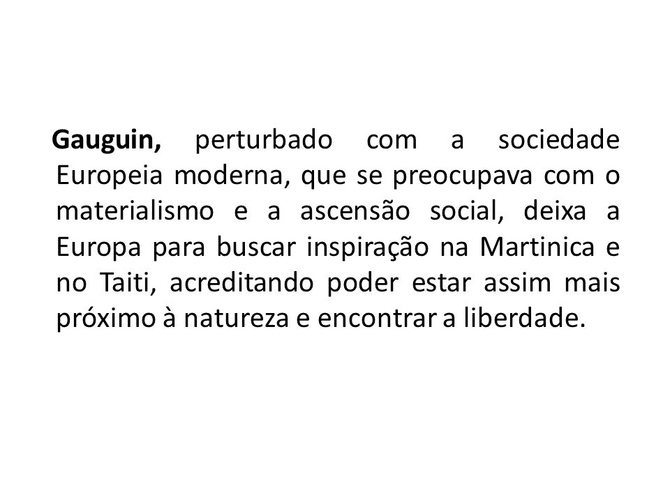 Gauguin, perturbado com a sociedade Europeia moderna, que se preocupava com o materialismo e a ascensão social, deixa a Europa para buscar inspiração