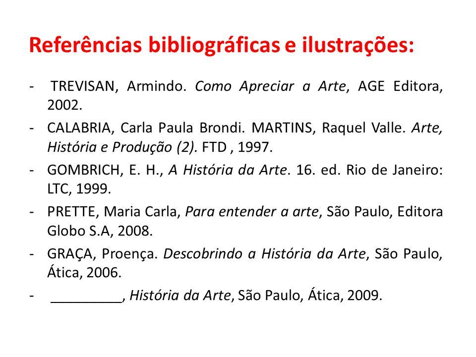 Referências bibliográficas e ilustrações: - TREVISAN, Armindo. Como Apreciar a Arte, AGE Editora, 2002. -CALABRIA, Carla Paula Brondi. MARTINS, Raquel