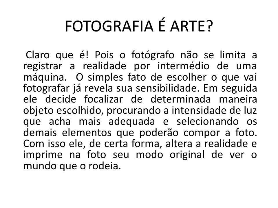 FOTOGRAFIA É ARTE? Claro que é! Pois o fotógrafo não se limita a registrar a realidade por intermédio de uma máquina. O simples fato de escolher o que
