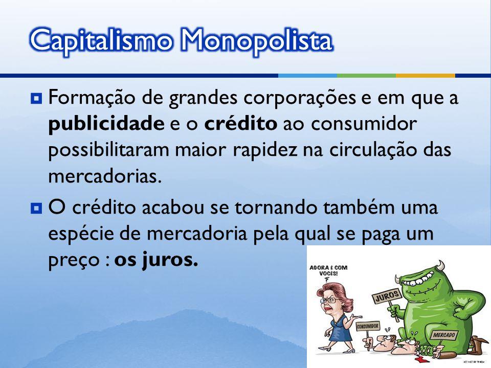  Formação de grandes corporações e em que a publicidade e o crédito ao consumidor possibilitaram maior rapidez na circulação das mercadorias.