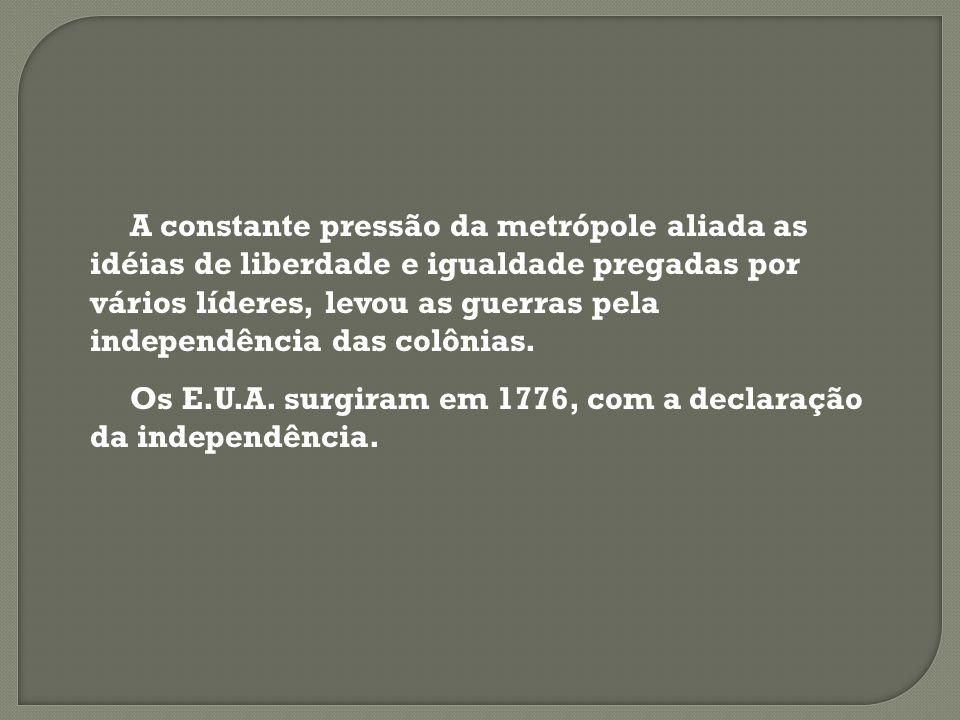 A constante pressão da metrópole aliada as idéias de liberdade e igualdade pregadas por vários líderes, levou as guerras pela independência das colônias.