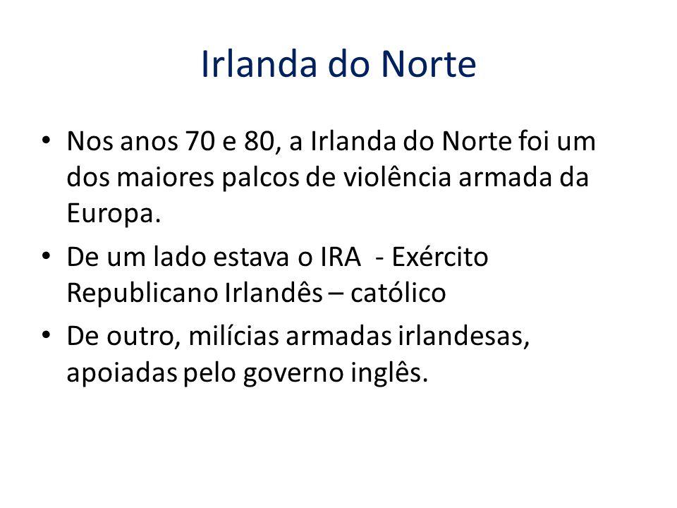 Irlanda do Norte Nos anos 70 e 80, a Irlanda do Norte foi um dos maiores palcos de violência armada da Europa. De um lado estava o IRA - Exército Repu