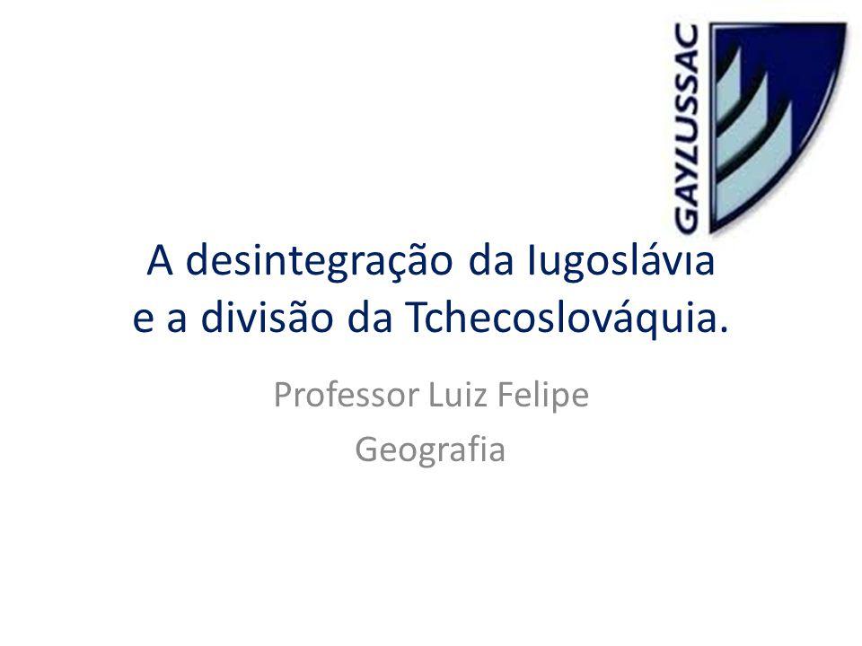 A desintegração da Iugoslávia e a divisão da Tchecoslováquia. Professor Luiz Felipe Geografia