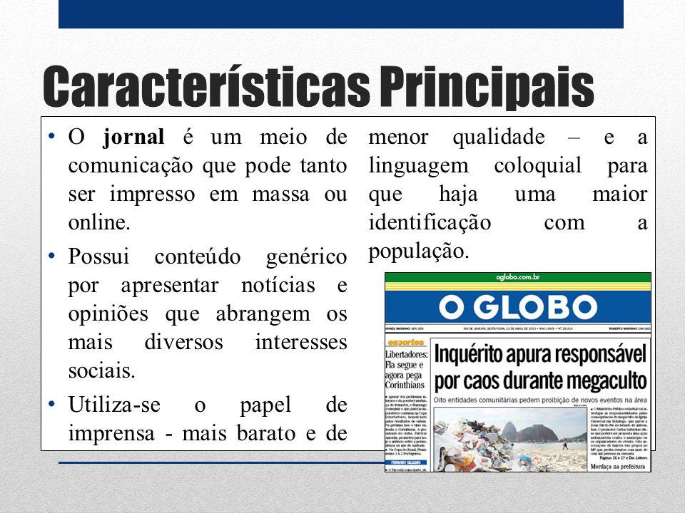 Características Principais O jornal é um meio de comunicação que pode tanto ser impresso em massa ou online. Possui conteúdo genérico por apresentar n
