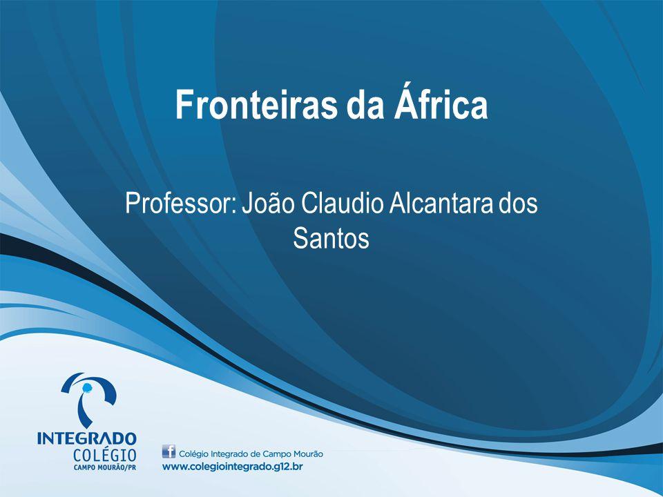 Fronteiras da África Professor: João Claudio Alcantara dos Santos