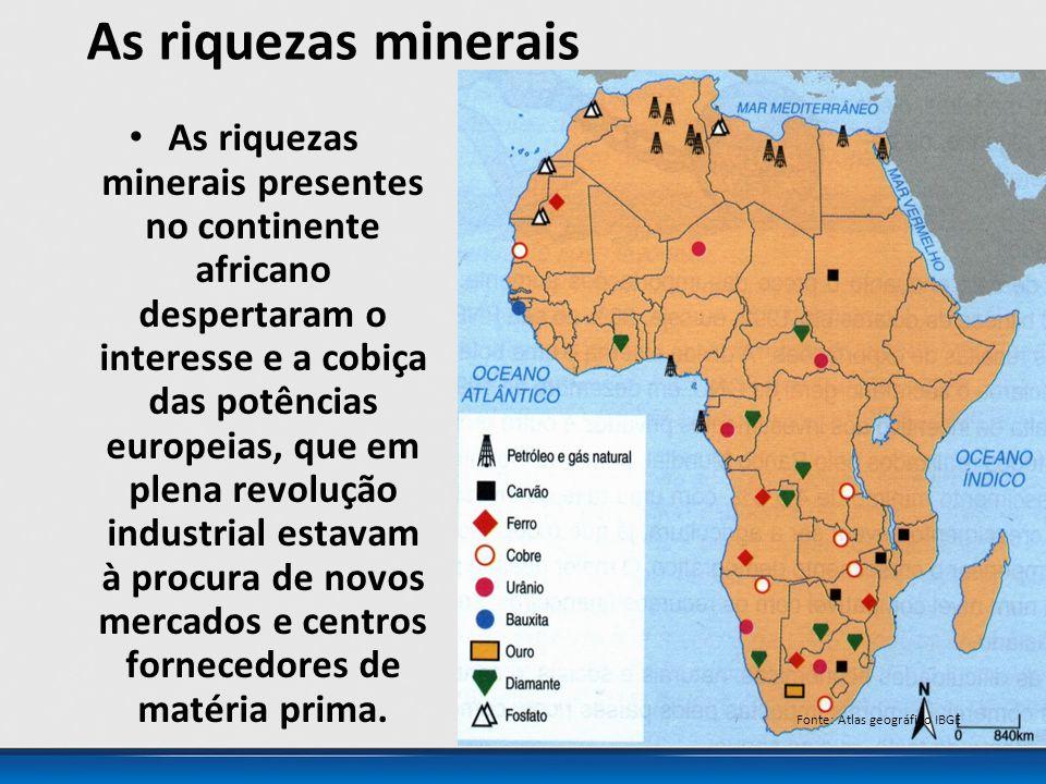 As riquezas minerais As riquezas minerais presentes no continente africano despertaram o interesse e a cobiça das potências europeias, que em plena revolução industrial estavam à procura de novos mercados e centros fornecedores de matéria prima.