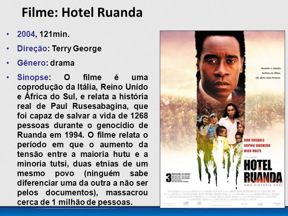 Filme: Hotel Ruanda 2004, 121min. Direção: Terry George Gênero: drama Sinopse: O filme é uma coprodução da Itália, Reino Unido e África do Sul, e rela