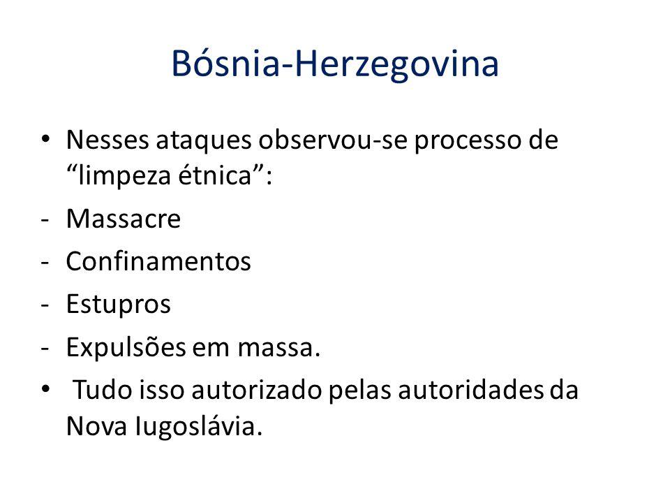 Bósnia-Herzegovina Nesses ataques observou-se processo de limpeza étnica : -Massacre -Confinamentos -Estupros -Expulsões em massa.