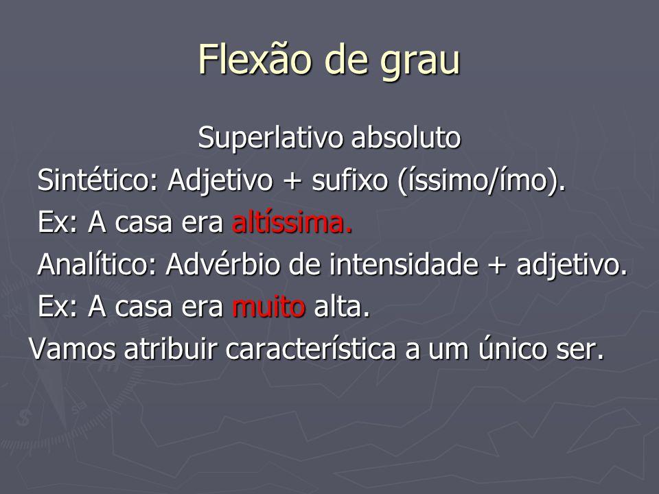 Flexão de grau Superlativo absoluto Sintético: Adjetivo + sufixo (íssimo/ímo). Sintético: Adjetivo + sufixo (íssimo/ímo). Ex: A casa era altíssima. Ex