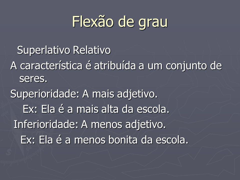 Flexão de grau Superlativo Relativo Superlativo Relativo A característica é atribuída a um conjunto de seres. Superioridade: A mais adjetivo. Ex: Ela