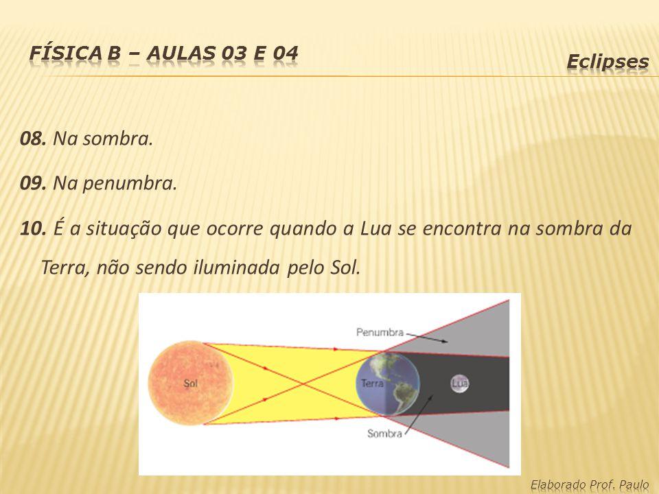 08. Na sombra. 09. Na penumbra. 10. É a situação que ocorre quando a Lua se encontra na sombra da Terra, não sendo iluminada pelo Sol.