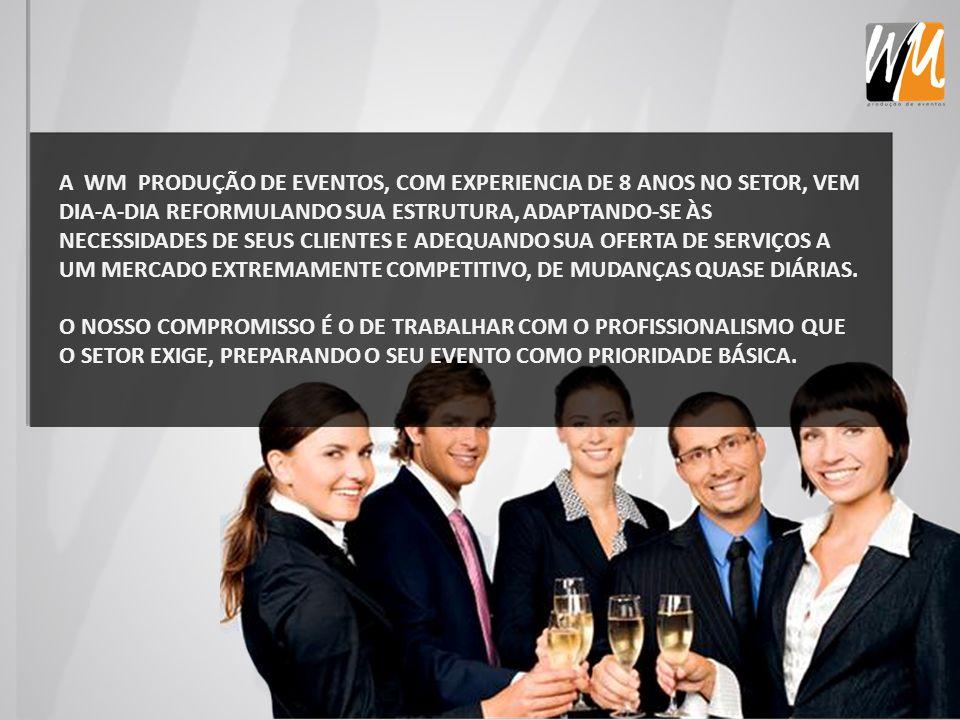 A WM PRODUÇÃO DE EVENTOS, COM EXPERIENCIA DE 8 ANOS NO SETOR, VEM DIA-A-DIA REFORMULANDO SUA ESTRUTURA, ADAPTANDO-SE ÀS NECESSIDADES DE SEUS CLIENTES E ADEQUANDO SUA OFERTA DE SERVIÇOS A UM MERCADO EXTREMAMENTE COMPETITIVO, DE MUDANÇAS QUASE DIÁRIAS.