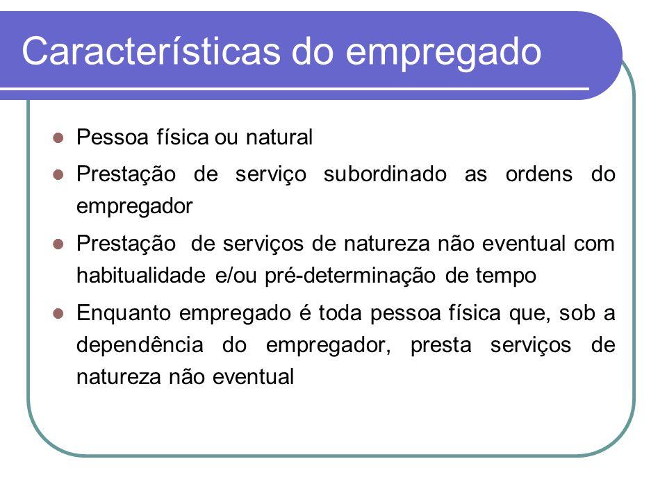 Características do empregado Pessoa física ou natural Prestação de serviço subordinado as ordens do empregador Prestação de serviços de natureza não e