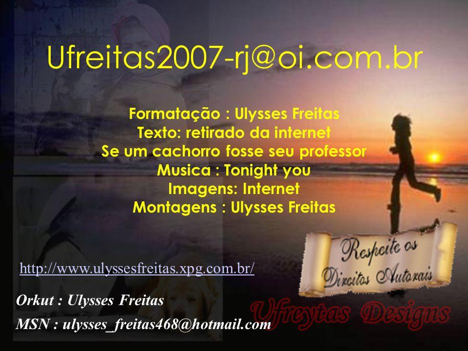 Você encontra esta mensagem E muitas mais no meu site. www.ulyssesfreitas.xpg.com.br Visite e divirta-se. Ulysses Freitas
