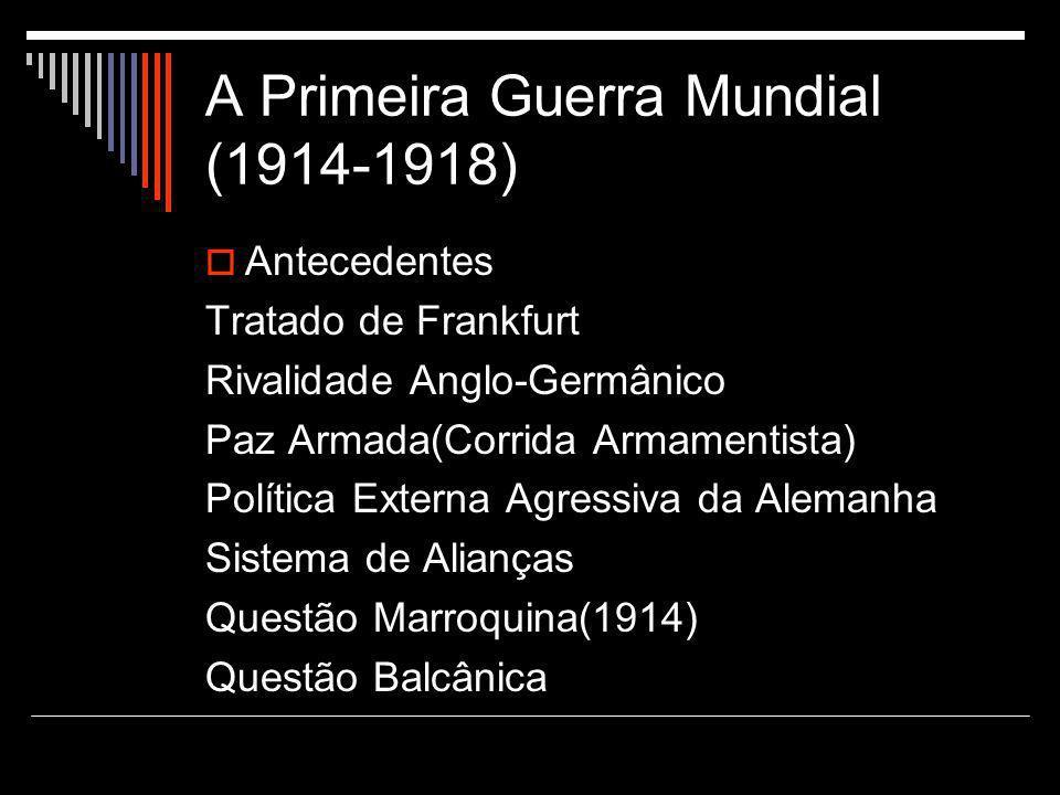 A Primeira Guerra Mundial (1914-1918)  Antecedentes Tratado de Frankfurt Rivalidade Anglo-Germânico Paz Armada(Corrida Armamentista) Política Externa Agressiva da Alemanha Sistema de Alianças Questão Marroquina(1914) Questão Balcânica