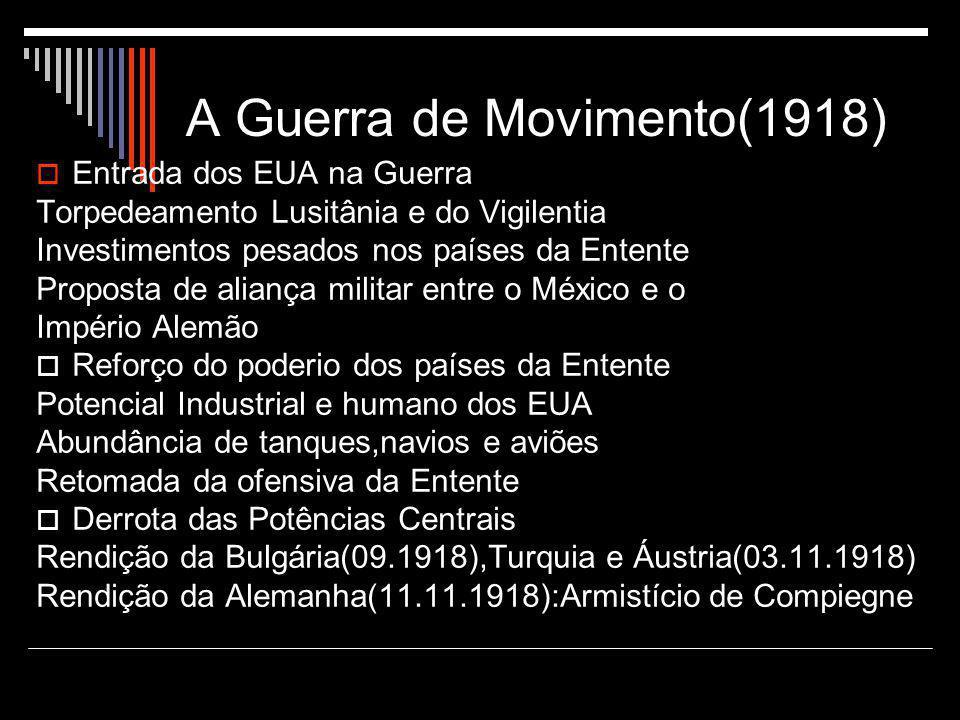 A Guerra de Movimento(1918)  Entrada dos EUA na Guerra Torpedeamento Lusitânia e do Vigilentia Investimentos pesados nos países da Entente Proposta d
