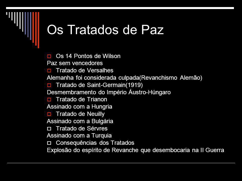 Os Tratados de Paz  Os 14 Pontos de Wilson Paz sem vencedores  Tratado de Versalhes Alemanha foi considerada culpada(Revanchismo Alemão)  Tratado d