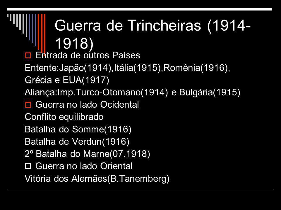 Guerra de Trincheiras (1914- 1918)  Entrada de outros Países Entente:Japão(1914),Itália(1915),Romênia(1916), Grécia e EUA(1917) Aliança:Imp.Turco-Oto