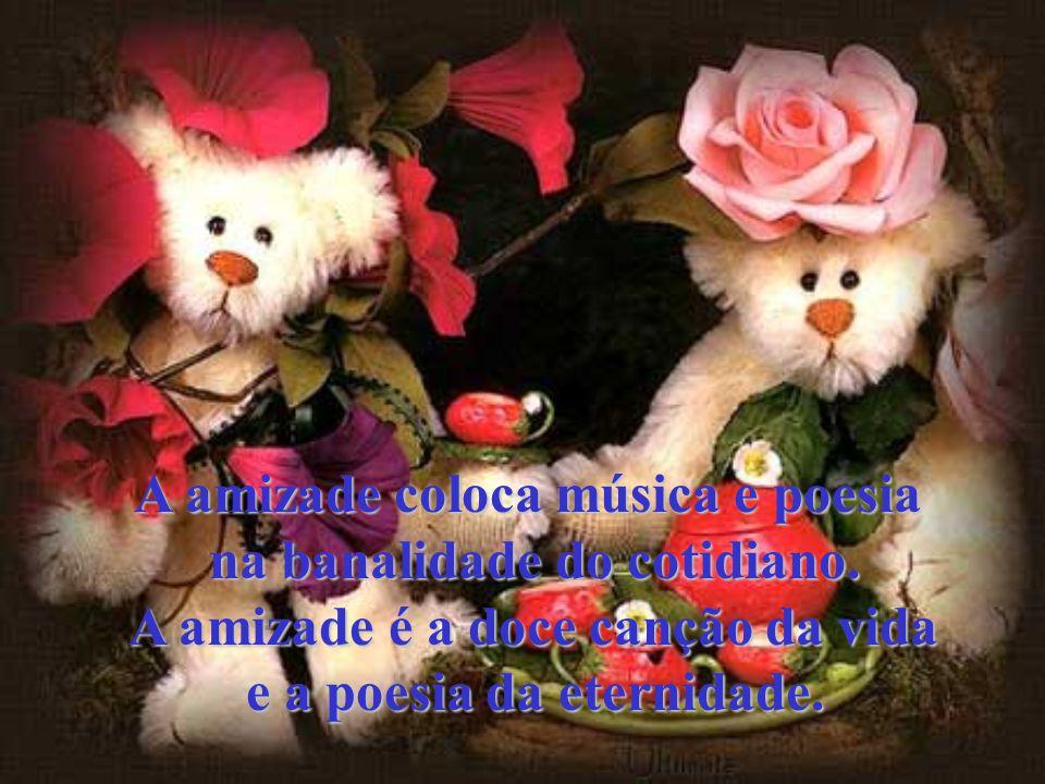 A amizade coloca música e poesia na banalidade do cotidiano.
