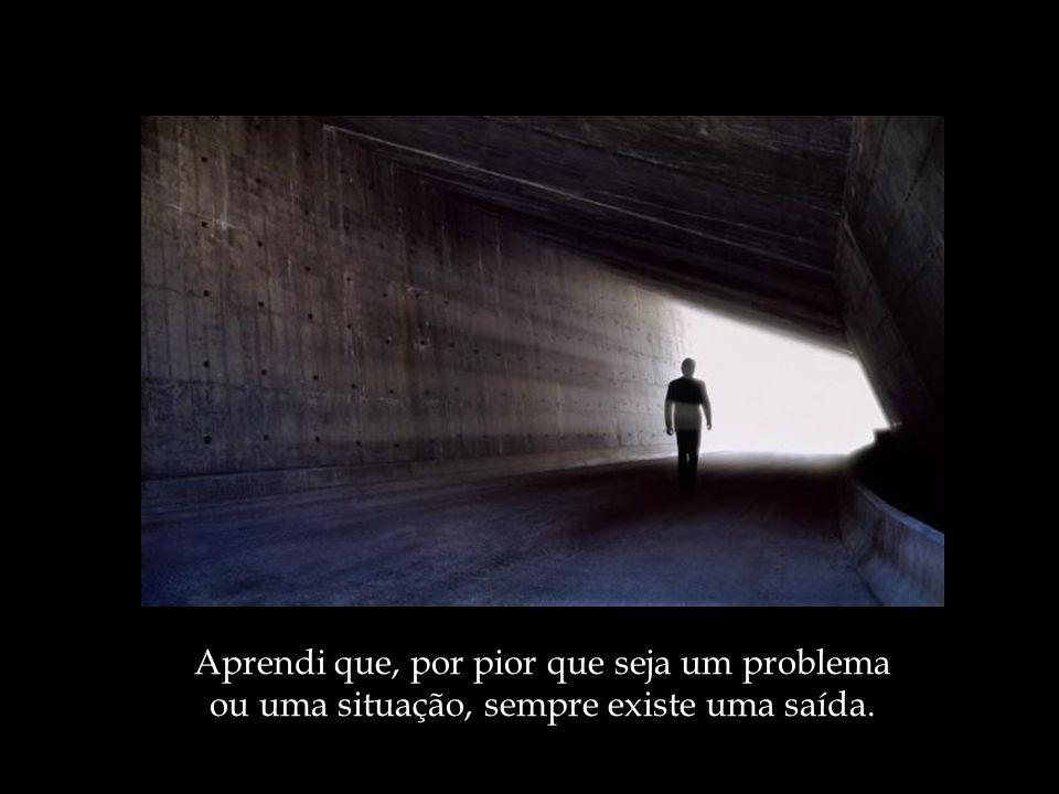 Aprendi que, por pior que seja um problema ou uma situação, sempre existe uma saída.