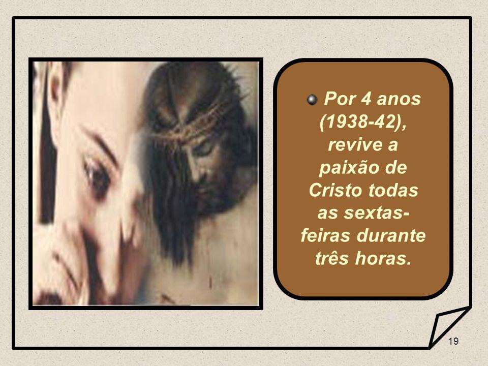 19 Por 4 anos (1938-42), revive a paixão de Cristo todas as sextas- feiras durante três horas.