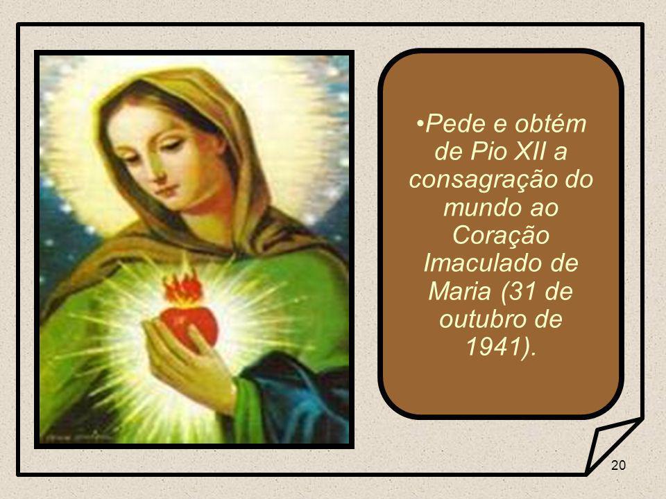 20 Pede e obtém de Pio XII a consagração do mundo ao Coração Imaculado de Maria (31 de outubro de 1941).