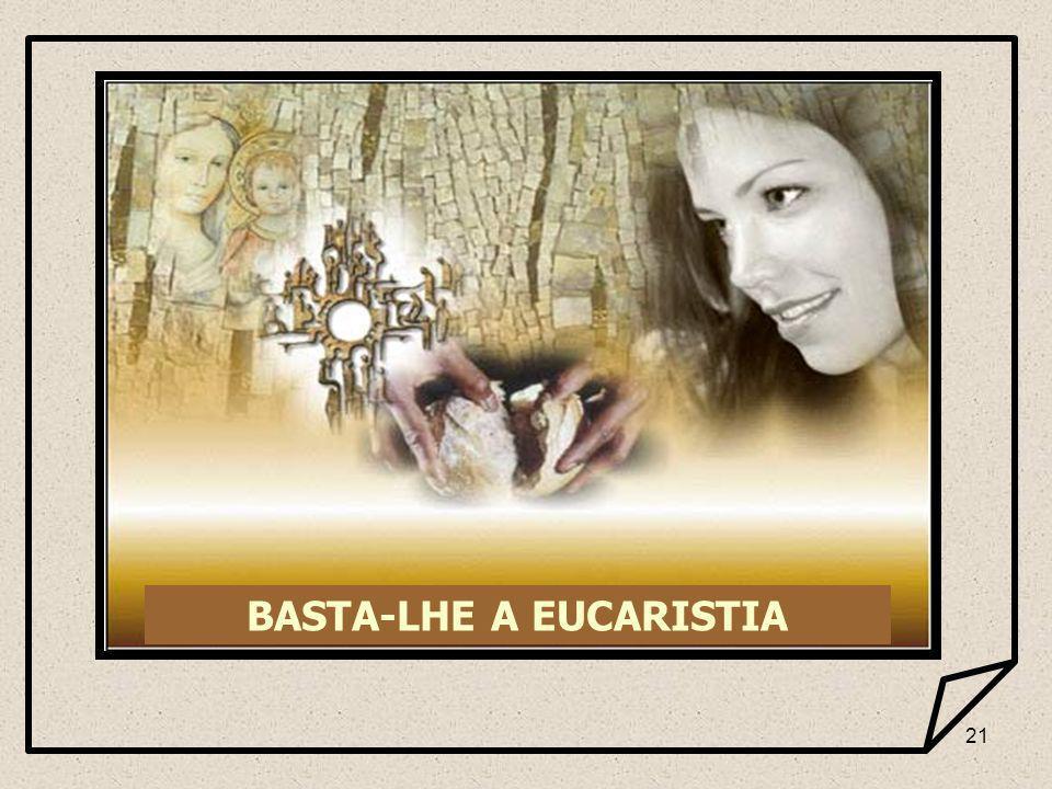 21 BASTA-LHE A EUCARISTIA