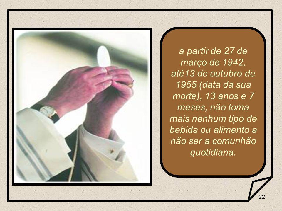 22 a partir de 27 de março de 1942, até13 de outubro de 1955 (data da sua morte), 13 anos e 7 meses, não toma mais nenhum tipo de bebida ou alimento a não ser a comunhão quotidiana.