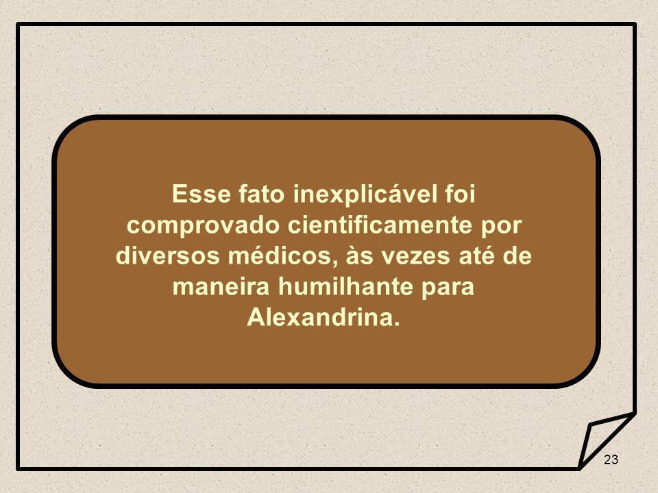 23 Esse fato inexplicável foi comprovado cientificamente por diversos médicos, às vezes até de maneira humilhante para Alexandrina.
