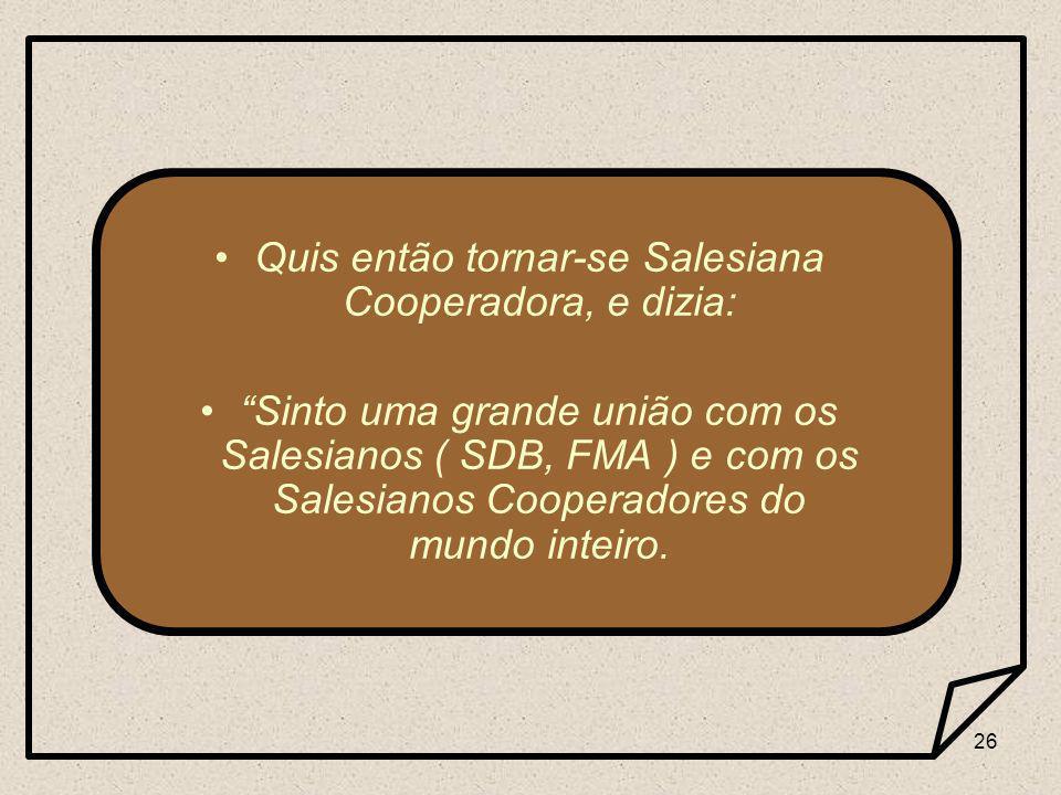 26 Quis então tornar-se Salesiana Cooperadora, e dizia: Sinto uma grande união com os Salesianos ( SDB, FMA ) e com os Salesianos Cooperadores do mundo inteiro.