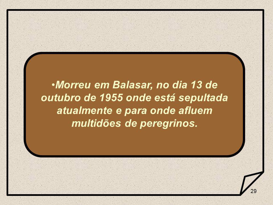29 Morreu em Balasar, no dia 13 de outubro de 1955 onde está sepultada atualmente e para onde afluem multidões de peregrinos.