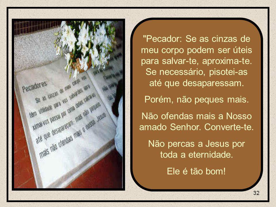 32 Pecador: Se as cinzas de meu corpo podem ser úteis para salvar-te, aproxima-te.