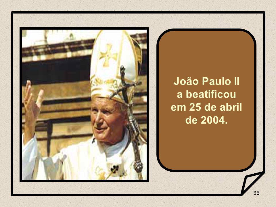 35 João Paulo II a beatificou em 25 de abril de 2004.