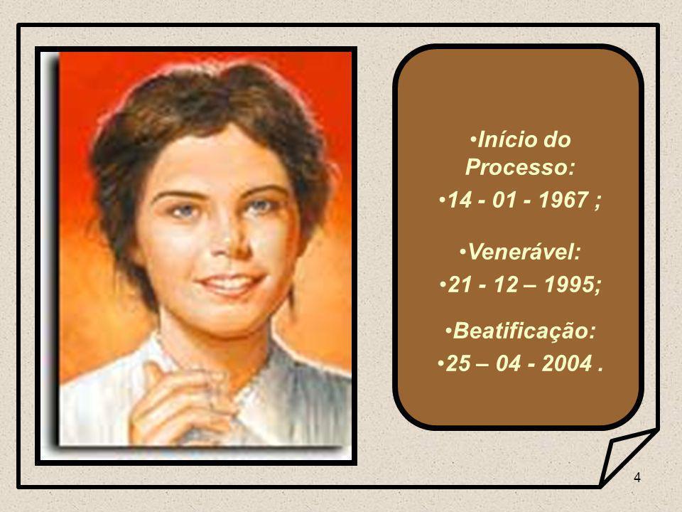 4 Início do Processo: 14 - 01 - 1967 ; Venerável: 21 - 12 – 1995; Beatificação: 25 – 04 - 2004.
