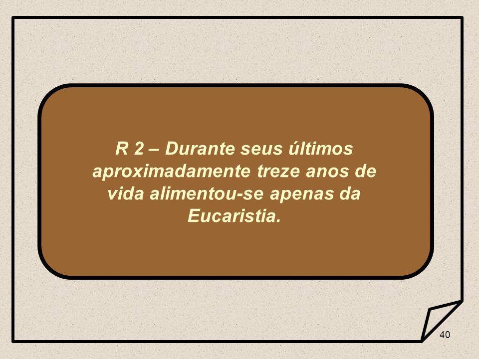 40 R 2 – Durante seus últimos aproximadamente treze anos de vida alimentou-se apenas da Eucaristia.