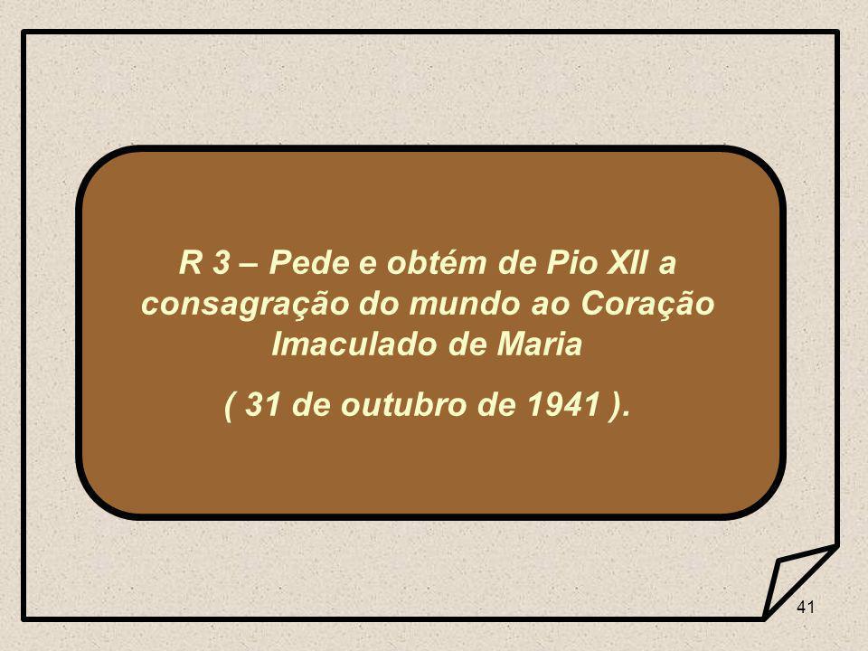 41 R 3 – Pede e obtém de Pio XII a consagração do mundo ao Coração Imaculado de Maria ( 31 de outubro de 1941 ).