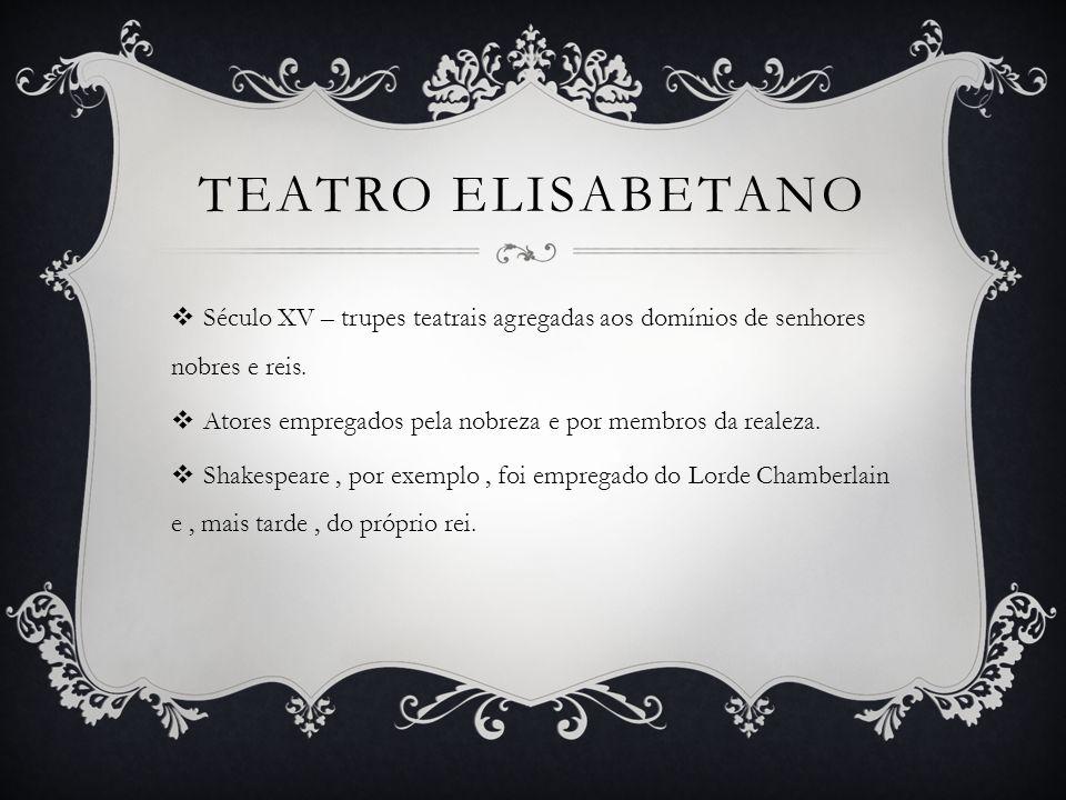 TEATRO ELISABETANO  Século XV – trupes teatrais agregadas aos domínios de senhores nobres e reis.  Atores empregados pela nobreza e por membros da r