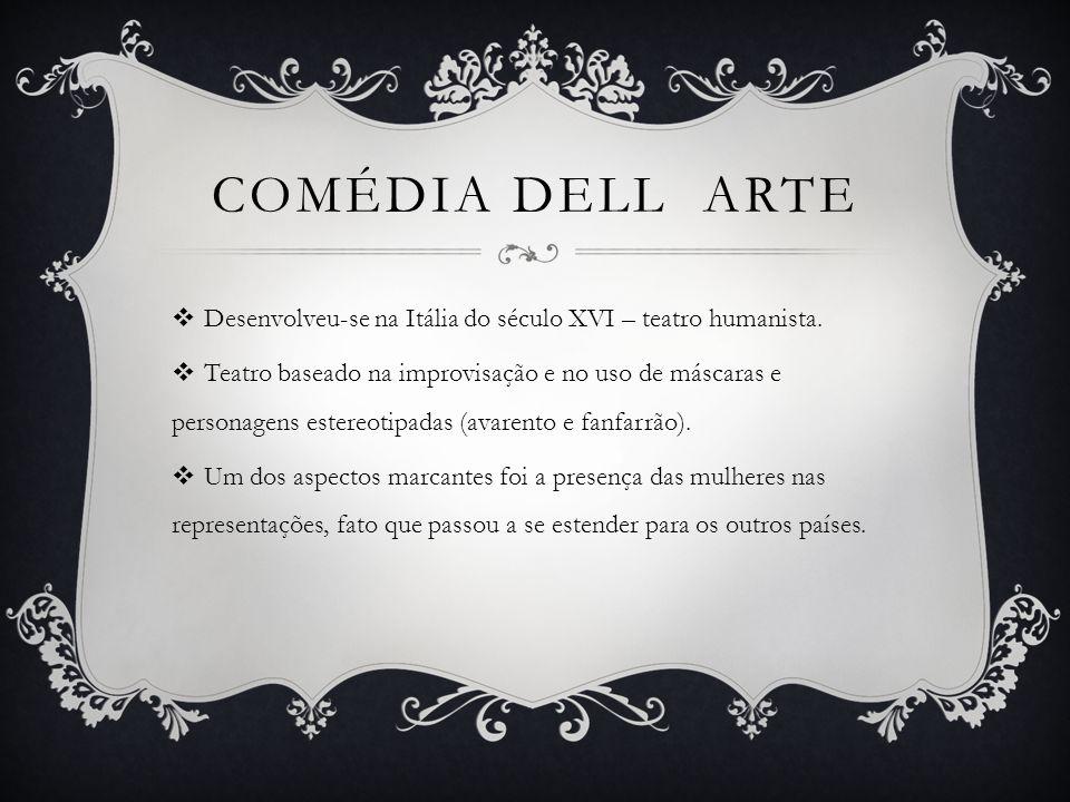 COMÉDIA DELL ARTE  Desenvolveu-se na Itália do século XVI – teatro humanista.  Teatro baseado na improvisação e no uso de máscaras e personagens est
