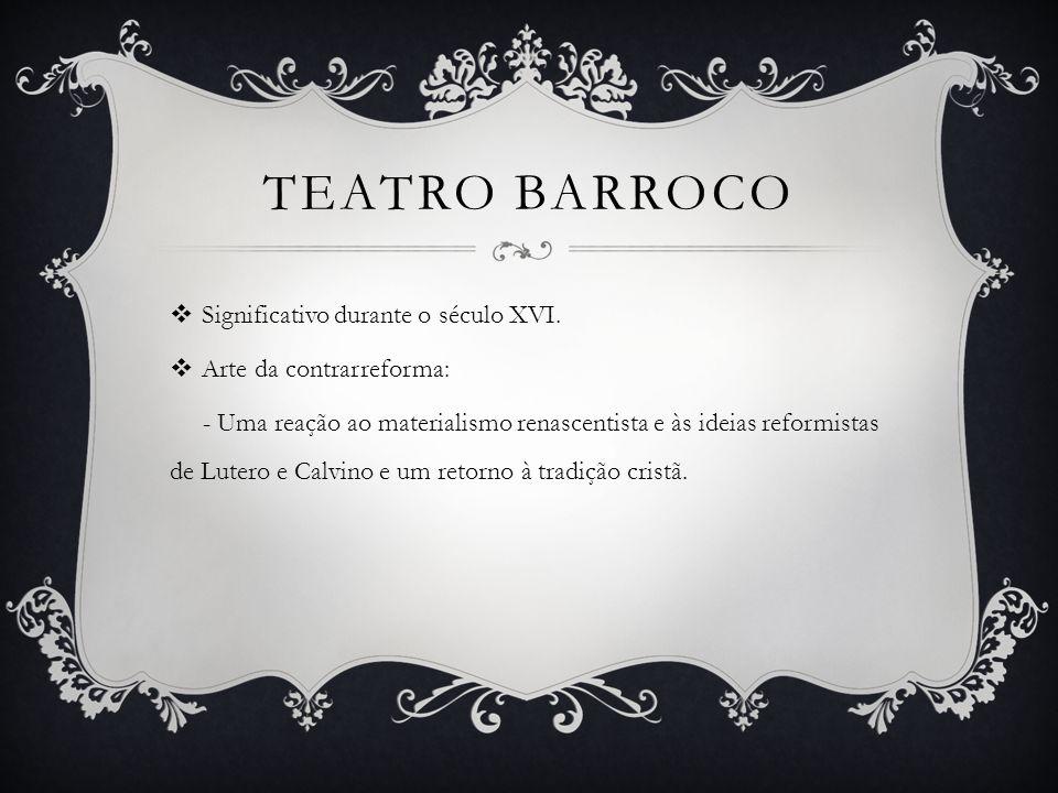 TEATRO BARROCO  Significativo durante o século XVI.  Arte da contrarreforma: - Uma reação ao materialismo renascentista e às ideias reformistas de L