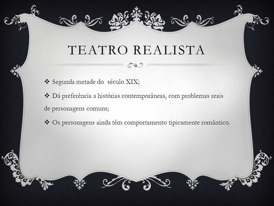TEATRO REALISTA  Segunda metade do século XIX;  Dá preferência a histórias contemporâneas, com problemas reais de personagens comuns;  Os personage
