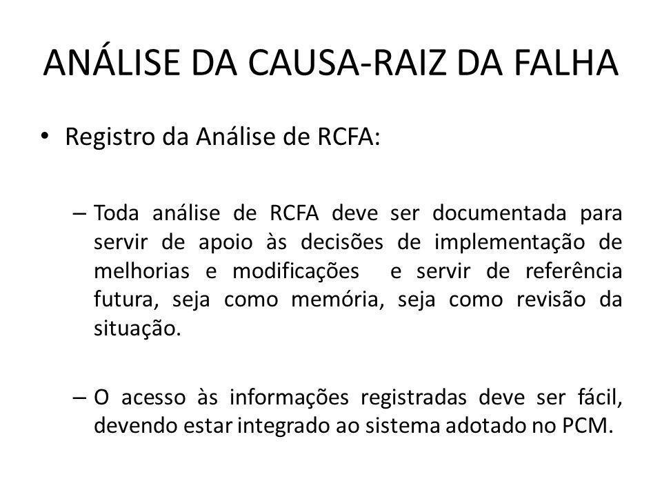 ANÁLISE DA CAUSA-RAIZ DA FALHA Registro da Análise de RCFA: – Toda análise de RCFA deve ser documentada para servir de apoio às decisões de implementa