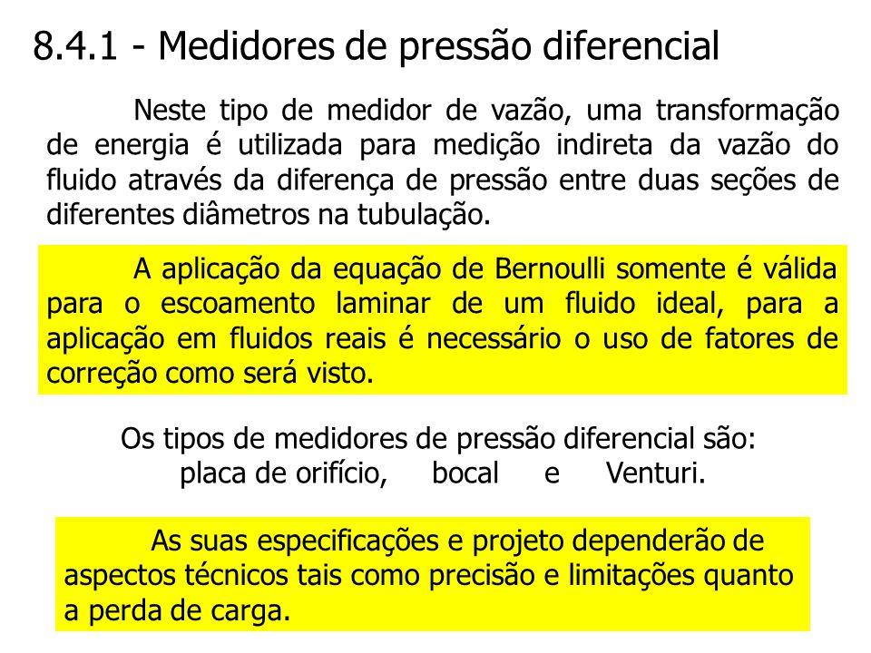 8.4.1 - Medidores de pressão diferencial A aplicação da equação de Bernoulli somente é válida para o escoamento laminar de um fluido ideal, para a apl