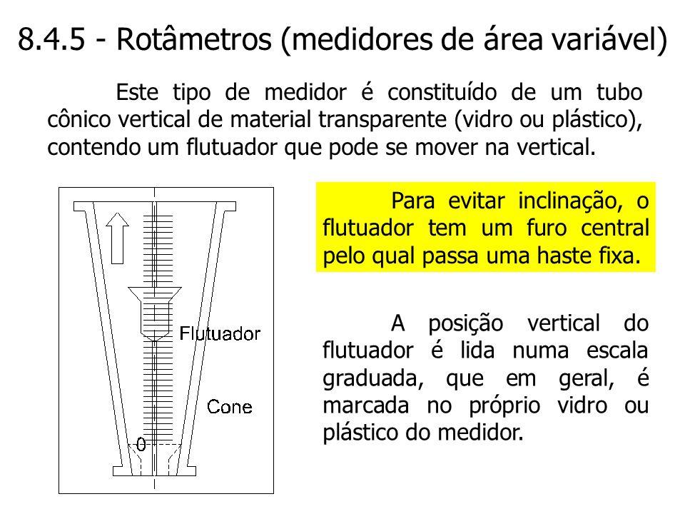 8.4.5 - Rotâmetros (medidores de área variável) A posição vertical do flutuador é lida numa escala graduada, que em geral, é marcada no próprio vidro