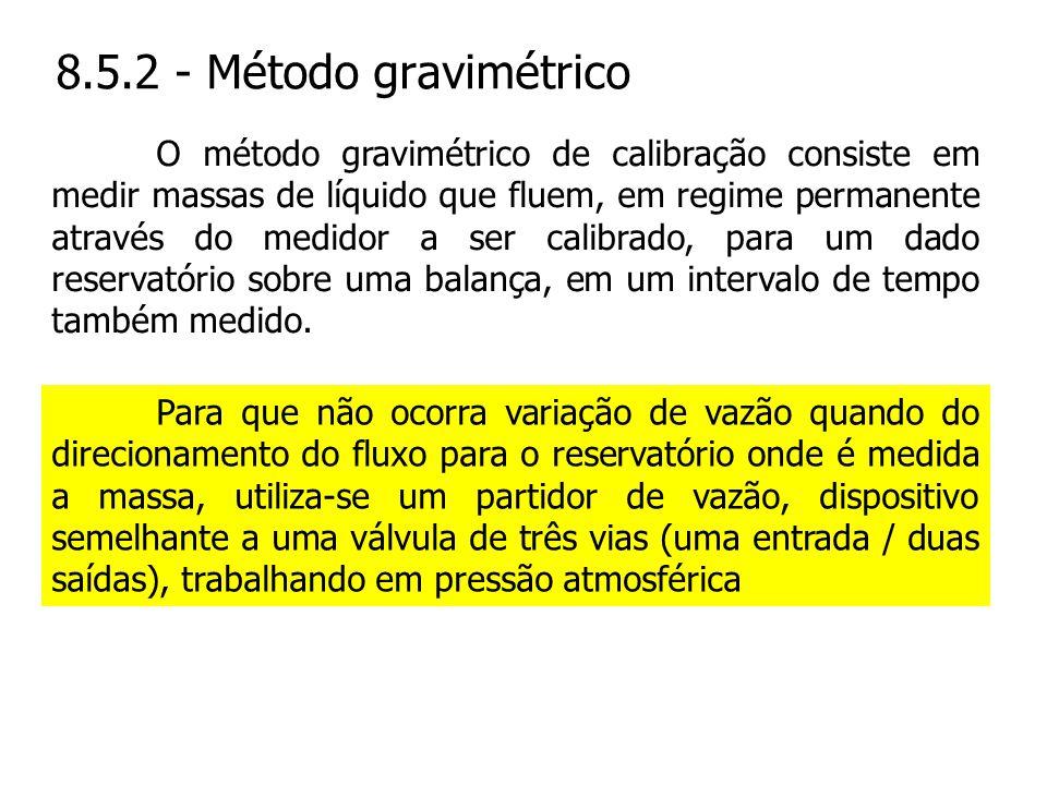8.5.2 - Método gravimétrico Para que não ocorra variação de vazão quando do direcionamento do fluxo para o reservatório onde é medida a massa, utiliza