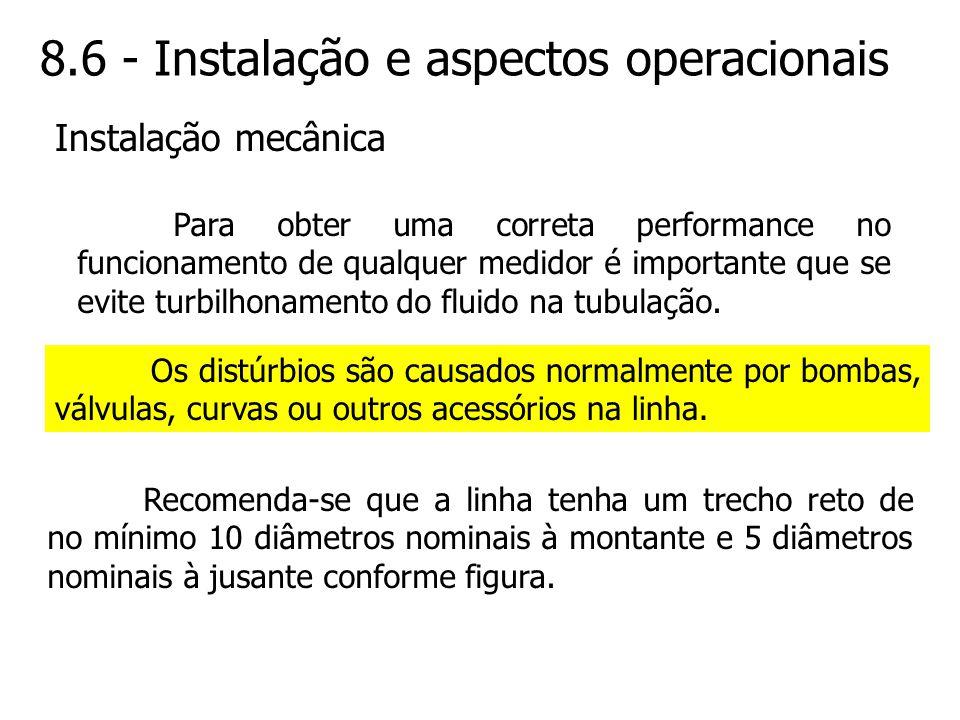 8.6 - Instalação e aspectos operacionais Para obter uma correta performance no funcionamento de qualquer medidor é importante que se evite turbilhonam